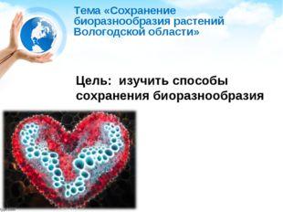 Тема «Сохранение биоразнообразия растений Вологодской области» Цель: изучить