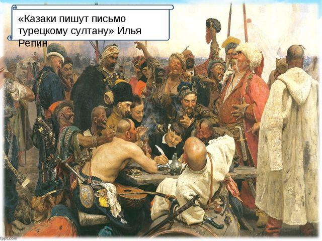 «Казаки пишут письмо турецкому султану» Илья Репин