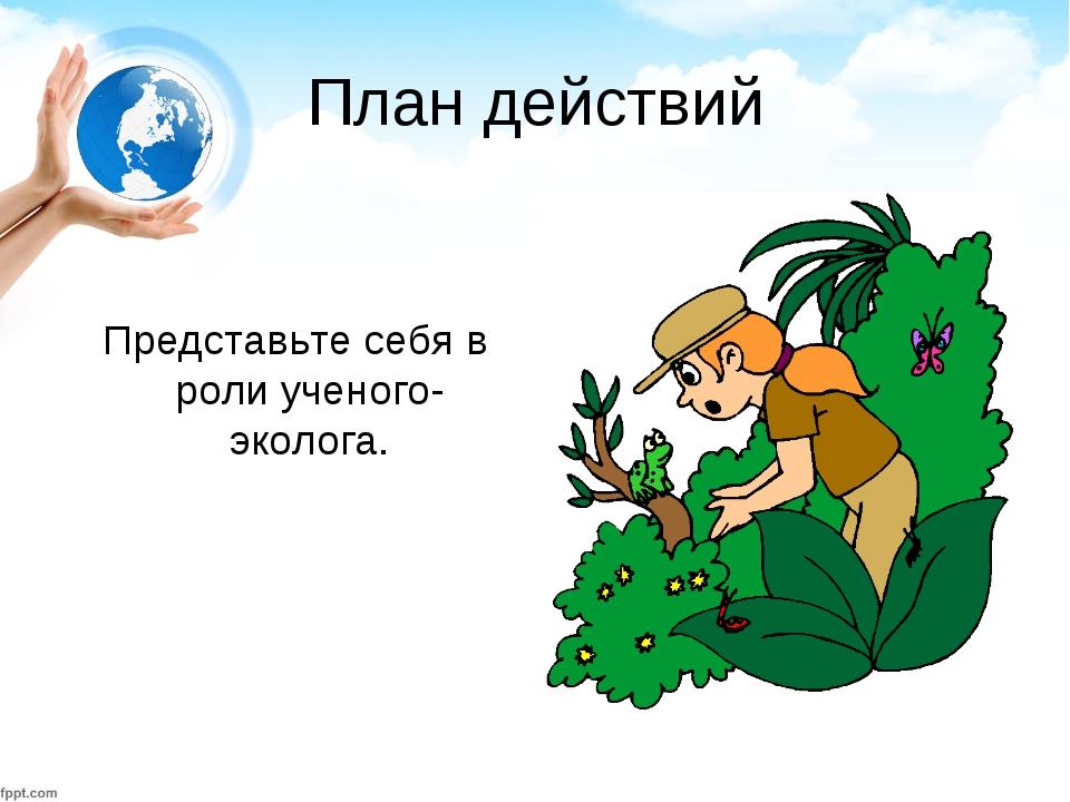 План действий Представьте себя в роли ученого-эколога.