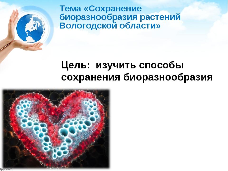 Тема «Сохранение биоразнообразия растений Вологодской области» Цель: изучить...
