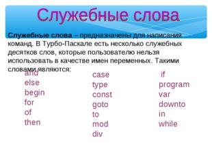 Служебные слова– предназначены для написания команд. В Турбо-Паскале есть не