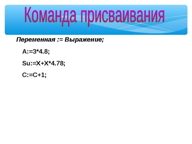 Переменная := Выражение; A:=3*4.8; Su:=X+X*4.78; C:=C+1;