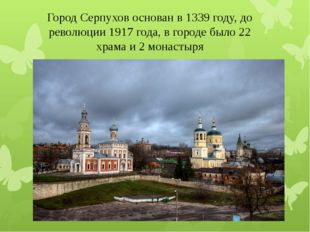 Город Серпухов основан в 1339 году, до революции 1917 года, в городе было 22