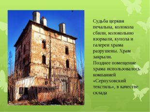 Судьба церкви печальна, колокола сбили, колокольню взорвали, купола и галереи