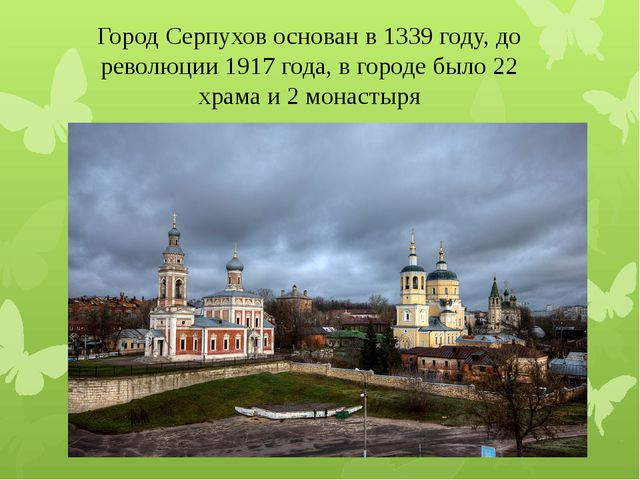 Город Серпухов основан в 1339 году, до революции 1917 года, в городе было 22...