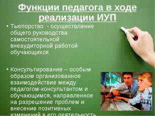 Функции педагога в ходе реализации ИУП Тьюторство - осуществление общего руко