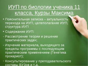 ИУП по биологии ученика 11 класса, Курзы Максима Пояснительная записка – акту