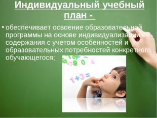 Индивидуальный учебный план - обеспечивает освоение образовательной программы
