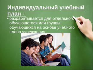 Индивидуальный учебный план - разрабатывается для отдельного обучающегося или