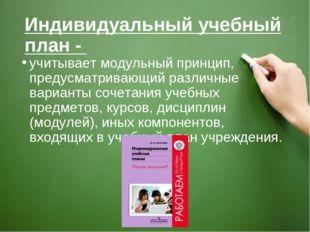 Индивидуальный учебный план - учитывает модульный принцип, предусматривающий