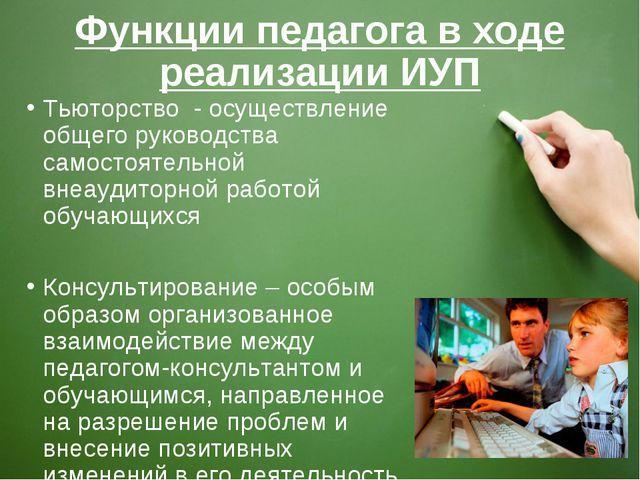 Функции педагога в ходе реализации ИУП Тьюторство - осуществление общего руко...