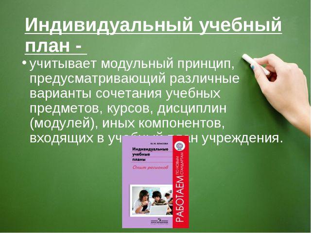 Индивидуальный учебный план - учитывает модульный принцип, предусматривающий...