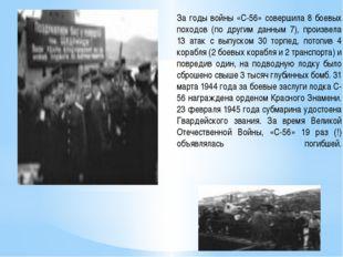 За годы войны «С-56» совершила 8 боевых походов (по другим данным 7), произве