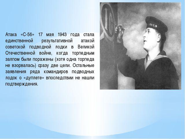Атака «С-56» 17 мая 1943 года стала единственной результативной атакой советс...