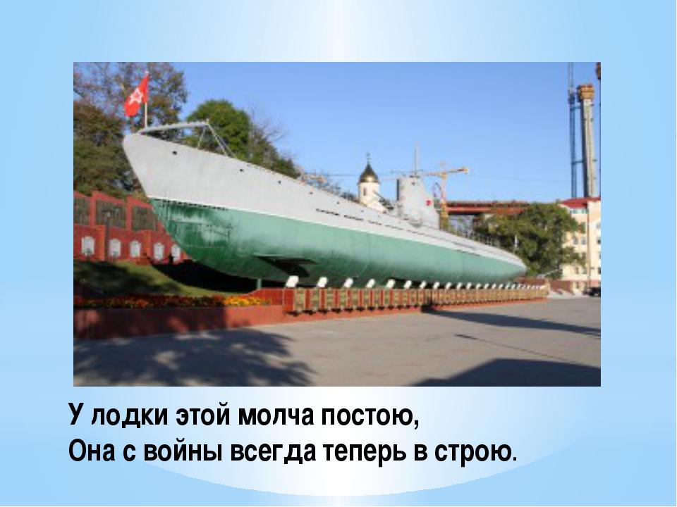 У лодки этой молча постою, Она с войны всегда теперь в строю.