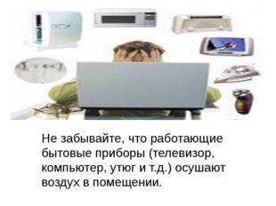 Не забывайте, что работающие бытовые приборы (телевизор, компьютер, утюг и т