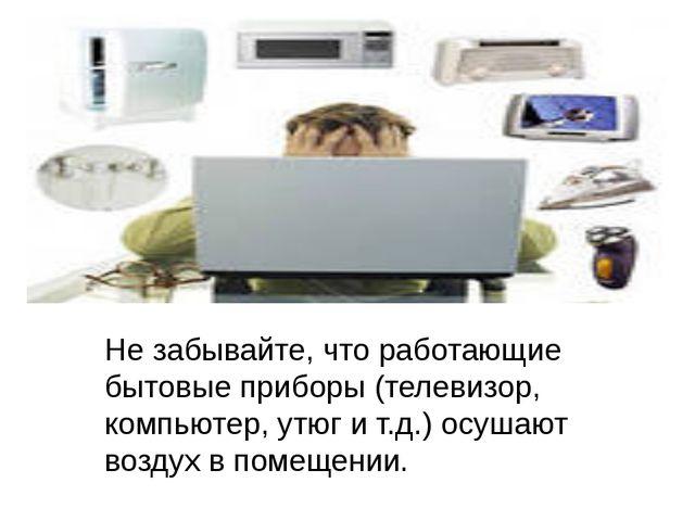 Не забывайте, что работающие бытовые приборы (телевизор, компьютер, утюг и т...