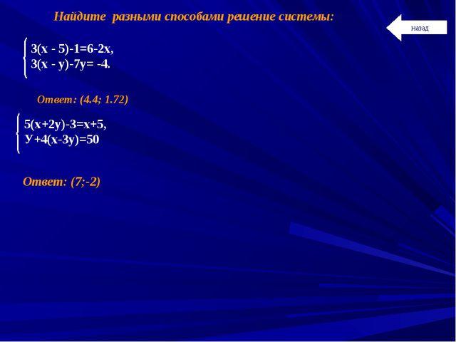 Найдите разными способами решение системы: Ответ: (4.4; 1.72) Ответ: (7;-2) н...