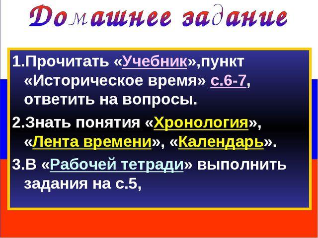 1.Прочитать «Учебник»,пункт «Историческое время» с.6-7, ответить на вопросы....