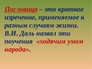 Пословица – это краткое изречение, применяемое к разным случаям жизни. В.И. Д