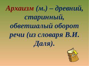 Архаизм (м.) – древний, старинный, обветшалый оборот речи (из словаря В.И. Да