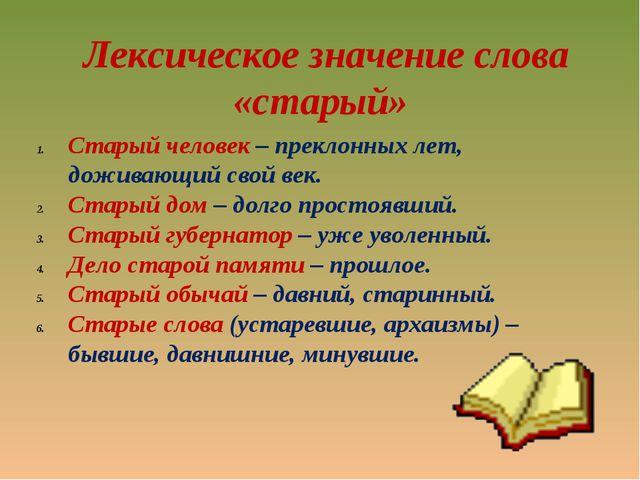 Лексическое значение слова «старый» Старый человек – преклонных лет, доживаю...