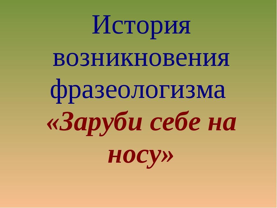 История возникновения фразеологизма «Заруби себе на носу»