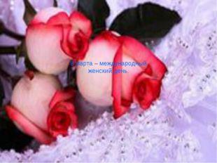 8 марта – международный женский день.