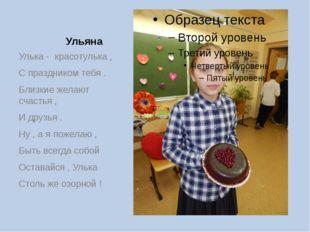 Ульяна Улька - красотулька , С праздником тебя . Близкие желают счастья , И