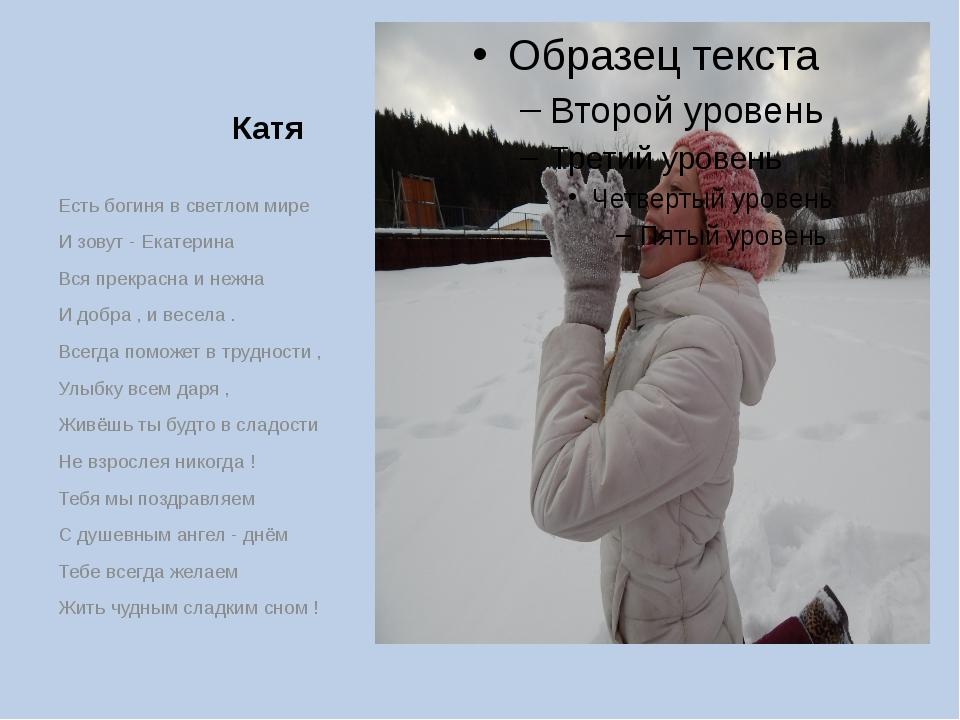 Катя Есть богиня в светлом мире И зовут - Екатерина Вся прекрасна и нежна И...