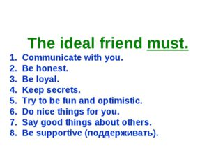 The ideal friend must. 1. Communicate with you. 2. Be honest. 3. Be loyal. 4.