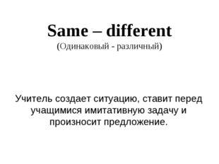Same – different (Одинаковый - различный) Учитель создает ситуацию, ставит пе