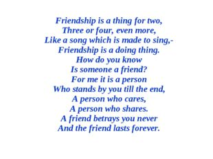 Friendship is a thing for two, Three or four, even more, Like a song which is