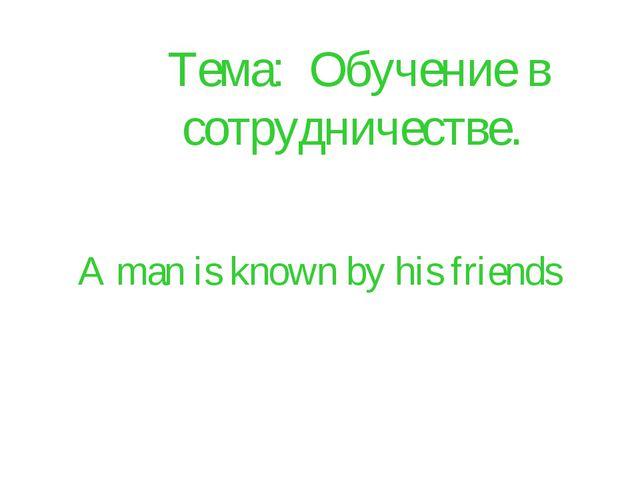 A man is known by his friends Тема: Обучение в сотрудничестве.