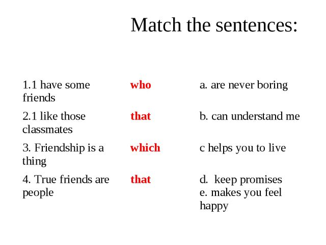 Match the sentences: 1.1 have some friendswhoa. are never boring 2.1 like...