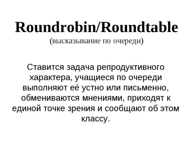 Roundrobin/Roundtable (высказывание по очереди) Ставится задача репродуктивно...
