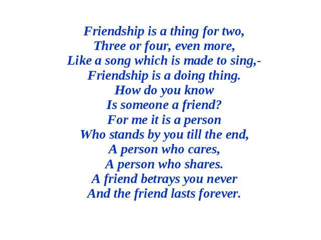Friendship is a thing for two, Three or four, even more, Like a song which is...