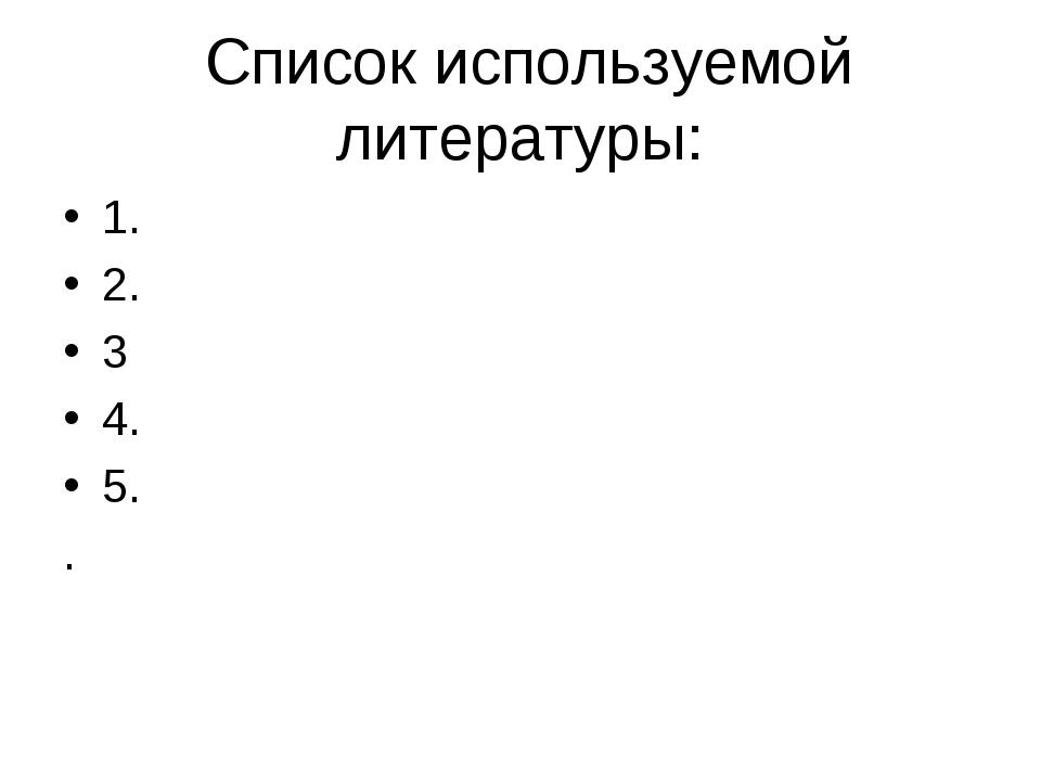 Список используемой литературы: 1. 2. 3 4. 5. .