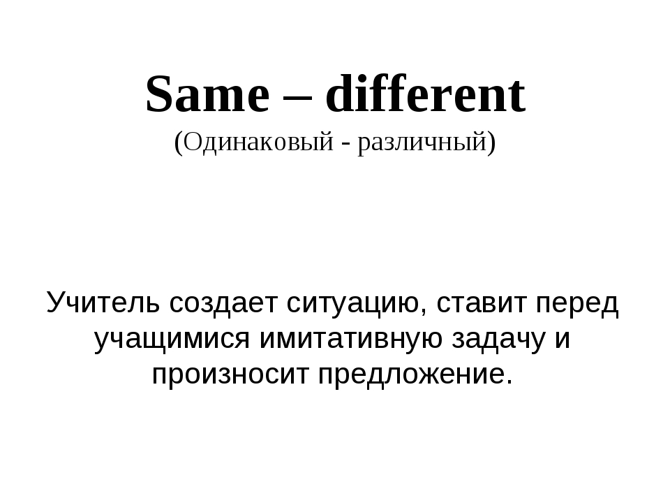 Same – different (Одинаковый - различный) Учитель создает ситуацию, ставит пе...