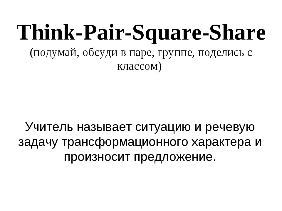 Think-Pair-Square-Share (подумай, обсуди в паре, группе, поделись с классом)...
