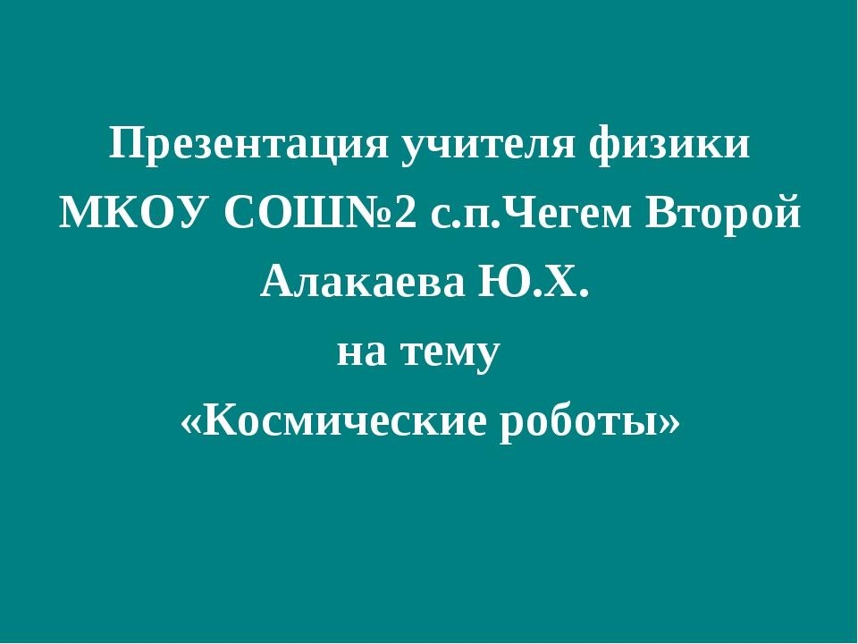 Презентация учителя физики МКОУ СОШ№2 с.п.Чегем Второй Алакаева Ю.Х. на тему...