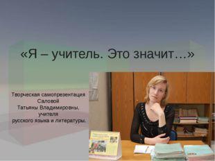 «Я – учитель. Это значит…» Творческая самопрезентация Саловой Татьяны Владими