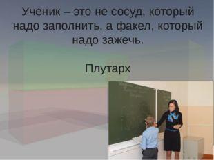 Ученик – это не сосуд, который надо заполнить, а факел, который надо зажечь.