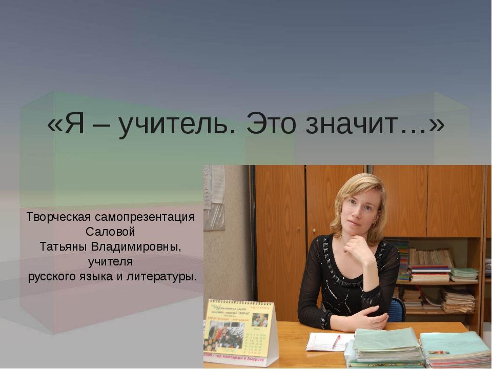 «Я – учитель. Это значит…» Творческая самопрезентация Саловой Татьяны Владими...