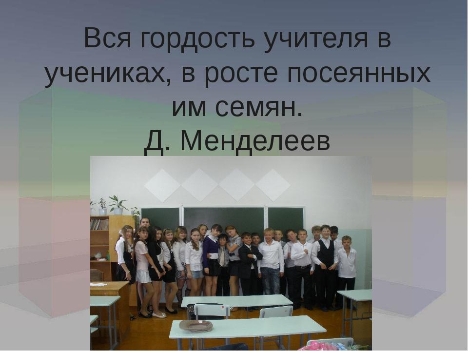 Вся гордость учителя в учениках, в росте посеянных им семян. Д. Менделеев