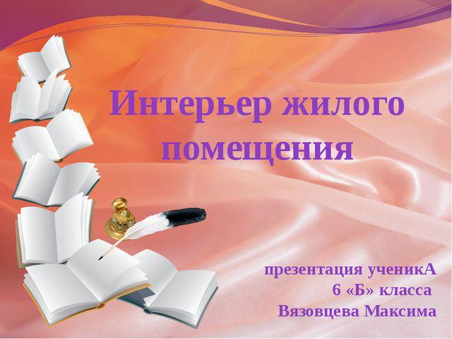 Интерьер жилого помещения презентация ученикА 6 «Б» класса Вязовцева Максима