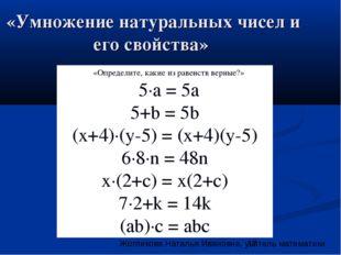 «Умножение натуральных чисел и его свойства» «Определите, какие из равенств в