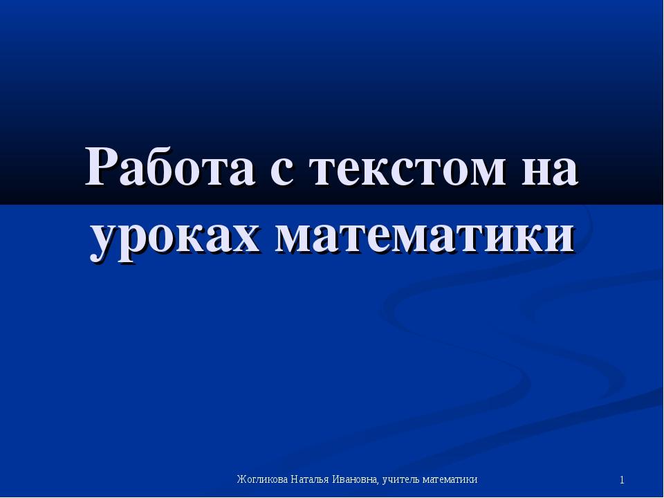 Работа с текстом на уроках математики Жогликова Наталья Ивановна, учитель мат...