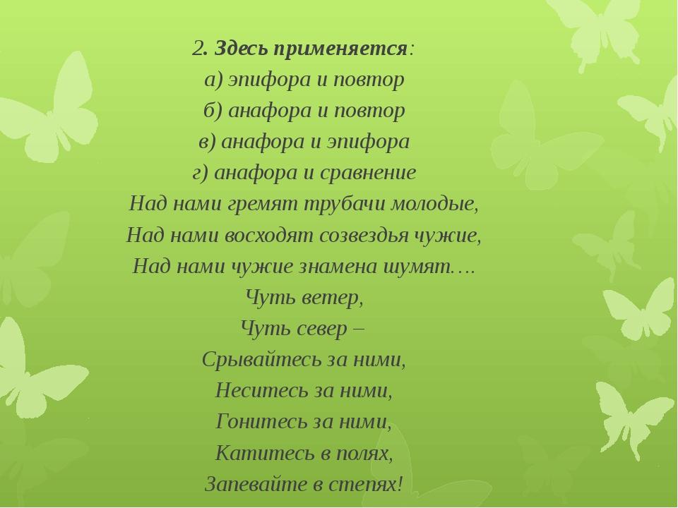 2.Здесь применяется: а) эпифора и повтор б) анафора и повтор в) анафора и эп...