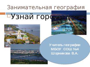 Занимательная география Узнай город Учитель географии МБОУ СОШ №4 Шорникова В
